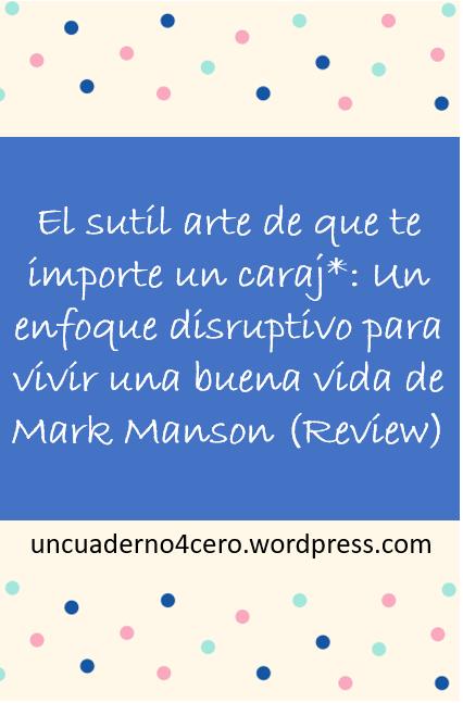 El sutil arte de que te importe un caraj*: Un enfoque disruptivo para vivir una buena vida de Mark Manson (Review)